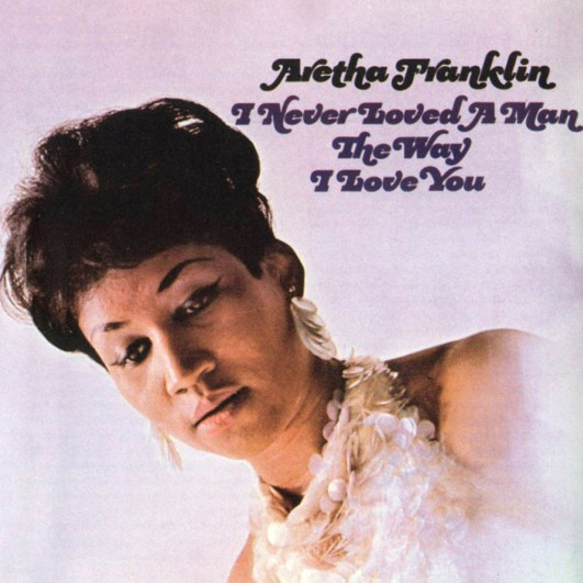 Image result for Aretha Franklin – I Never Loved a Man the Way I Love You